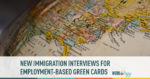 new immigration interviews for employment-based green cards