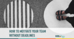 how to motivate your team without deadlines