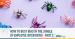 how to bust bias in the jungle of employee interviews part 3
