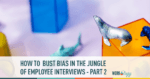 how to bust bias in the jungle of employee interviews - part 2