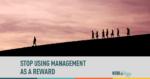 stop using management as a reward