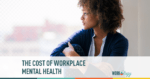 The Cost of Workplace Mental Health… And What Employers Can Do About It