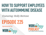 Ep 225 – How to Support Employees with Autoimmune Disease