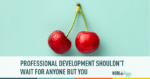 Professional Development Shouldn't Wait for Anyone But You